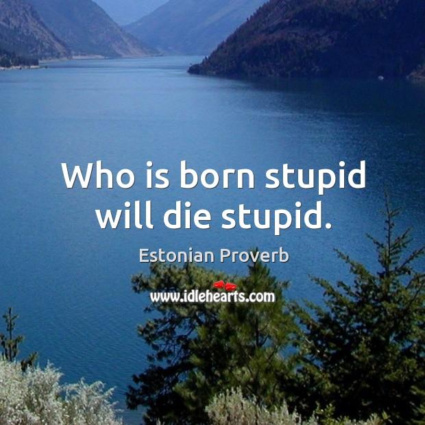 Image, Who is born stupid will die stupid.