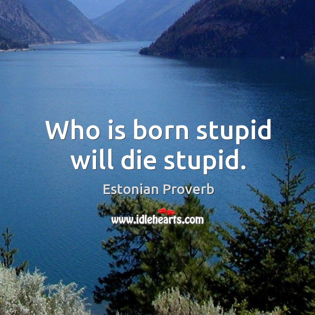 Who is born stupid will die stupid. Estonian Proverbs Image