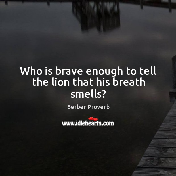 Who is brave enough to tell the lion that his breath smells? Berber Proverbs Image