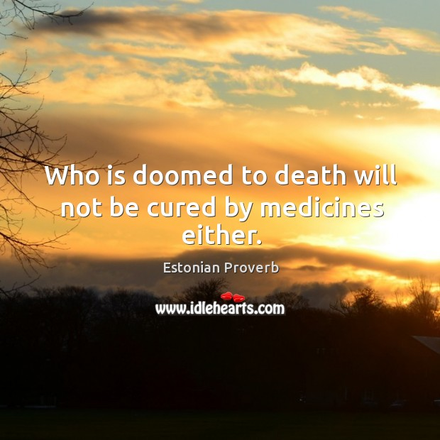 Who is doomed to death will not be cured by medicines either. Estonian Proverbs Image