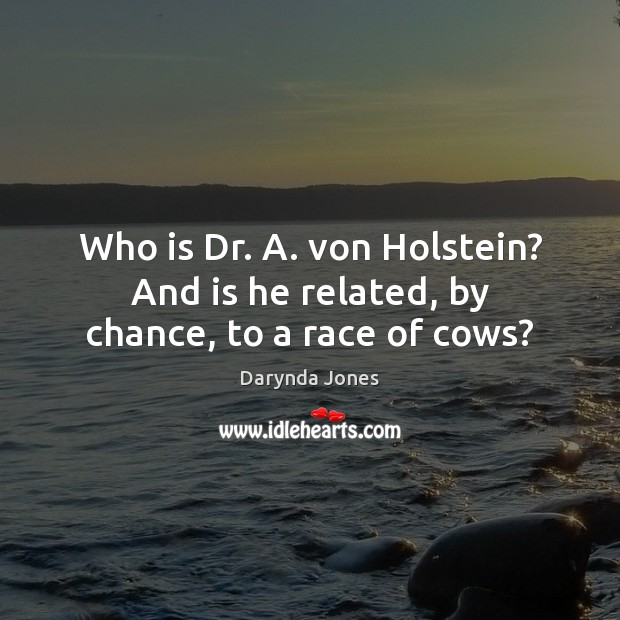 Who is Dr. A. von Holstein? And is he related, by chance, to a race of cows? Chance Quotes Image