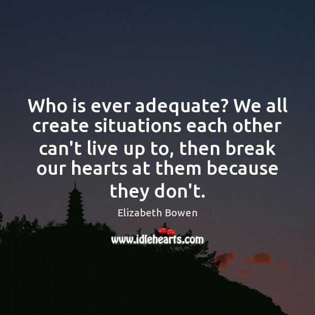 Who is ever adequate? We all create situations each other can't live Elizabeth Bowen Picture Quote