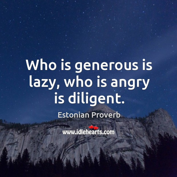 Who is generous is lazy, who is angry is diligent. Estonian Proverbs Image