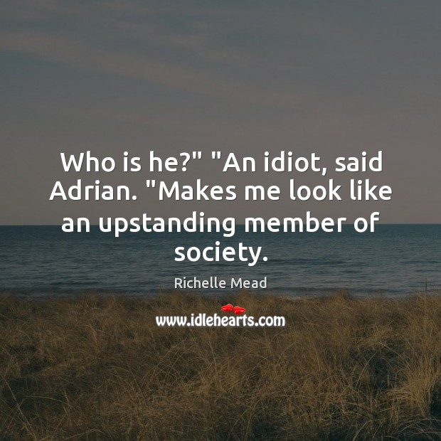"""Who is he?"""" """"An idiot, said Adrian. """"Makes me look like an upstanding member of society. Richelle Mead Picture Quote"""