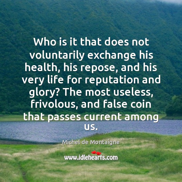 Image, Who is it that does not voluntarily exchange his health, his repose,