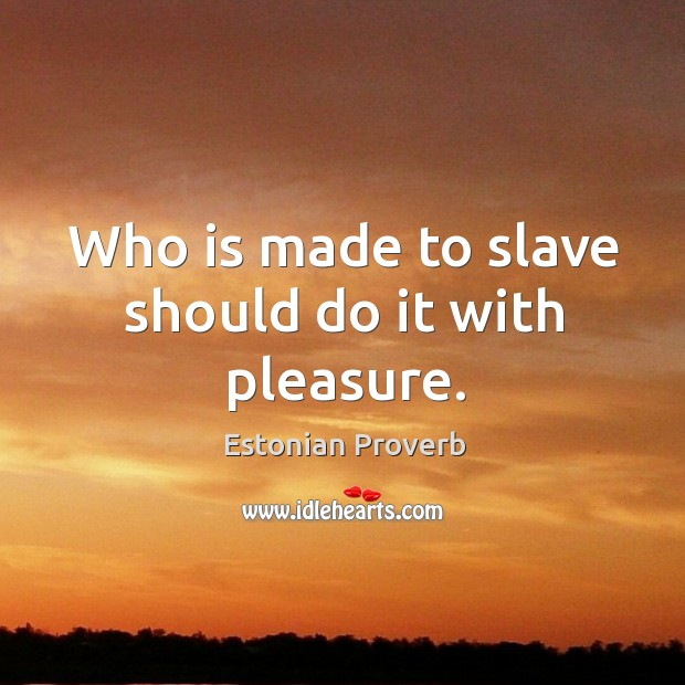Who is made to slave should do it with pleasure. Estonian Proverbs Image