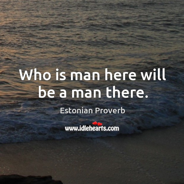 Who is man here will be a man there. Estonian Proverbs Image