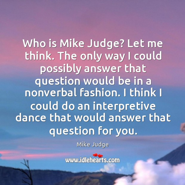 Who is mike judge? let me think. The only way I could possibly answer that question Mike Judge Picture Quote