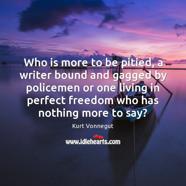 Who is more to be pitied, a writer bound and gagged by Kurt Vonnegut Picture Quote