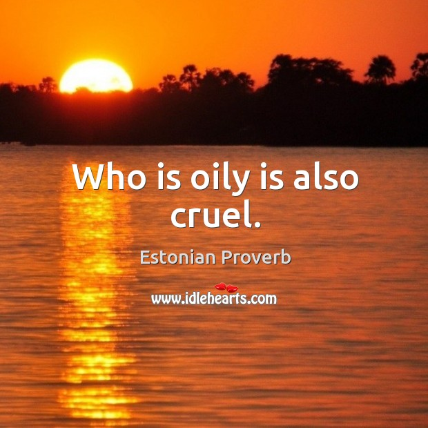 Image, Who is oily is also cruel.
