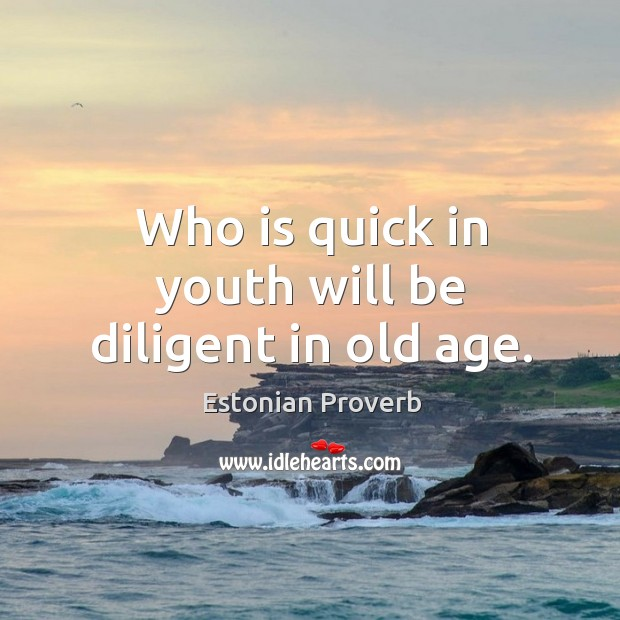 Image, Who is quick in youth will be diligent in old age.