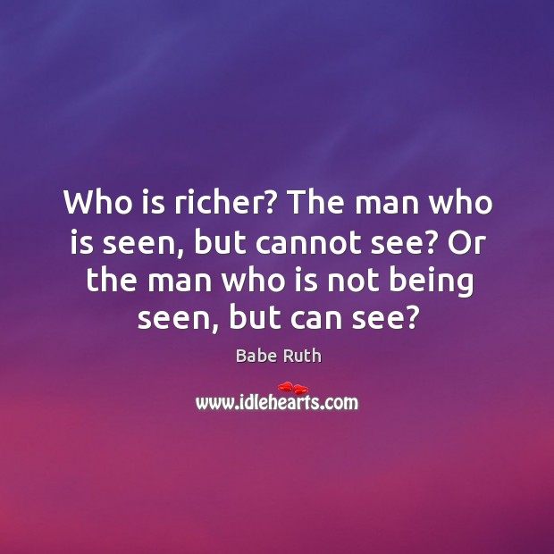 Who is richer? the man who is seen, but cannot see? or the man who is not being seen, but can see? Babe Ruth Picture Quote