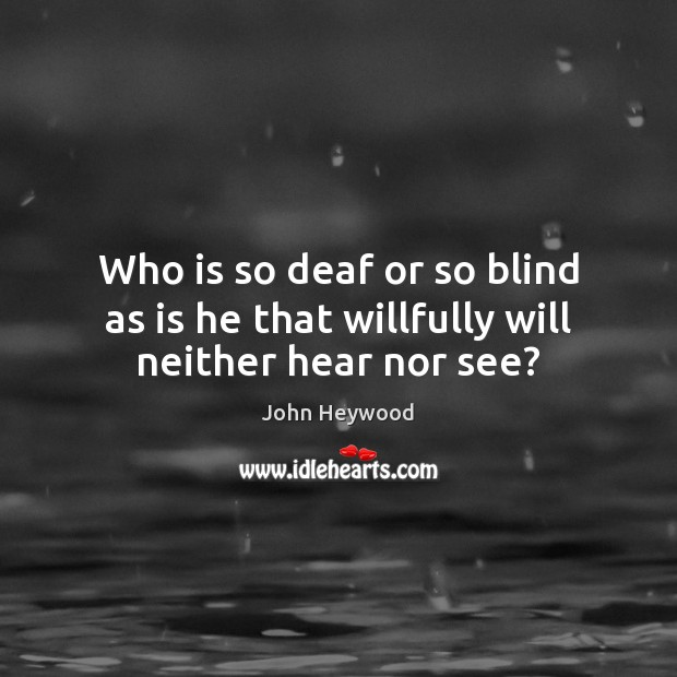 Who is so deaf or so blind as is he that willfully will neither hear nor see? John Heywood Picture Quote