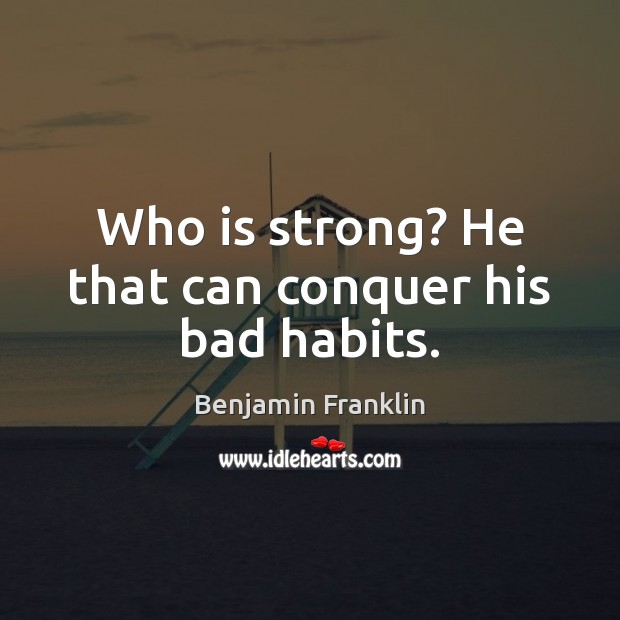 Who is strong? He that can conquer his bad habits. Image