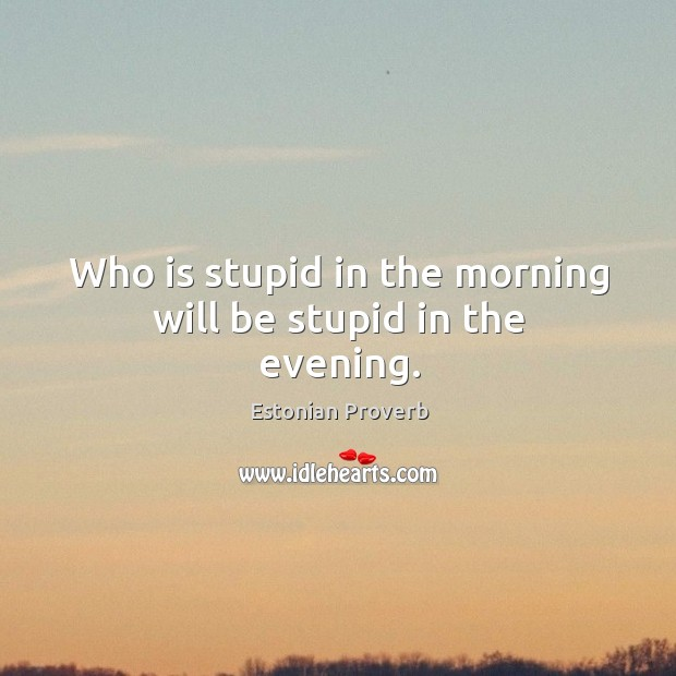 Who is stupid in the morning will be stupid in the evening. Estonian Proverbs Image