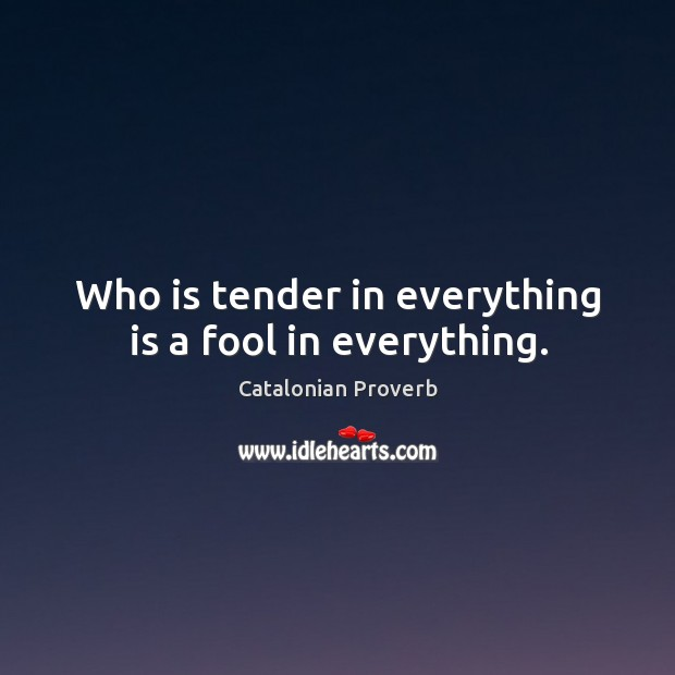 Who is tender in everything is a fool in everything. Catalonian Proverbs Image