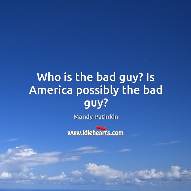 Image, Who is the bad guy? Is America possibly the bad guy?