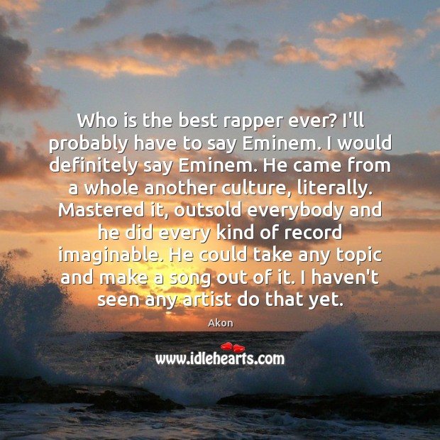 Image, Who is the best rapper ever? I'll probably have to say Eminem.