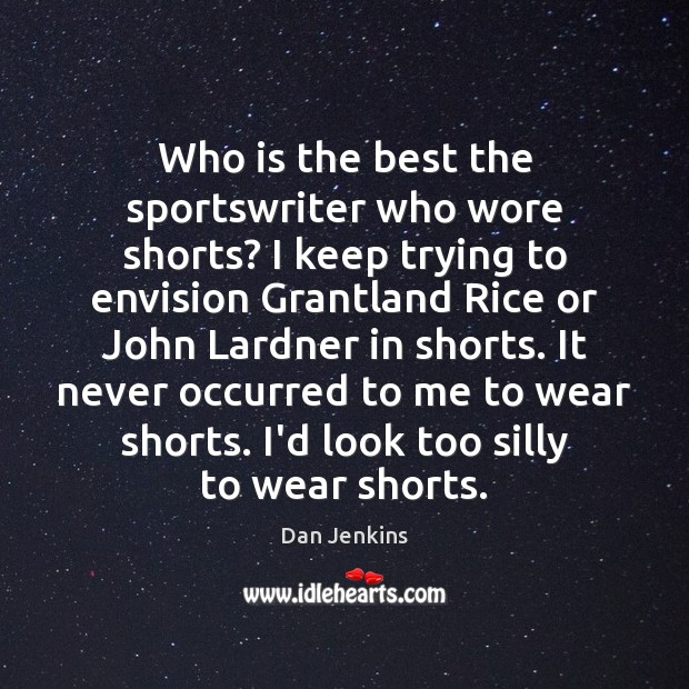 Who is the best the sportswriter who wore shorts? I keep trying Dan Jenkins Picture Quote