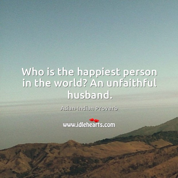Who is the happiest person in the world? an unfaithful husband. Asian-Indian Proverbs Image