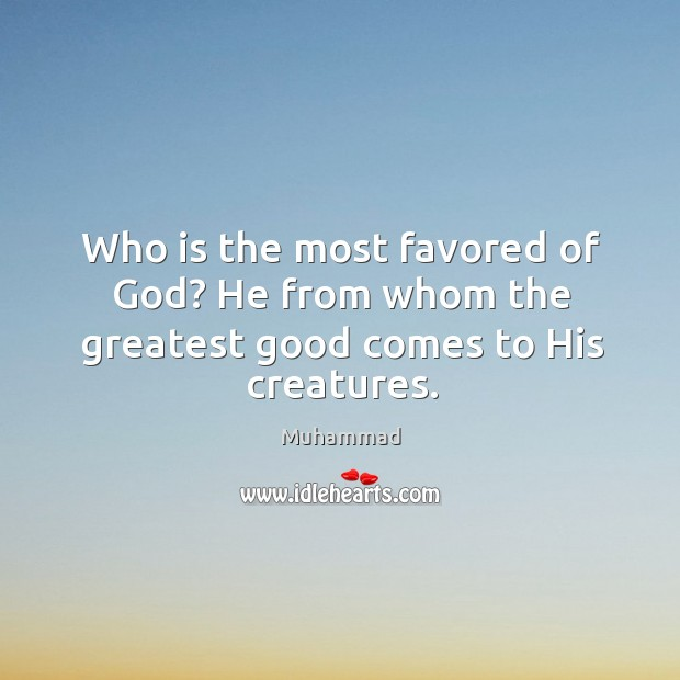 Who is the most favored of God? He from whom the greatest good comes to His creatures. Muhammad Picture Quote
