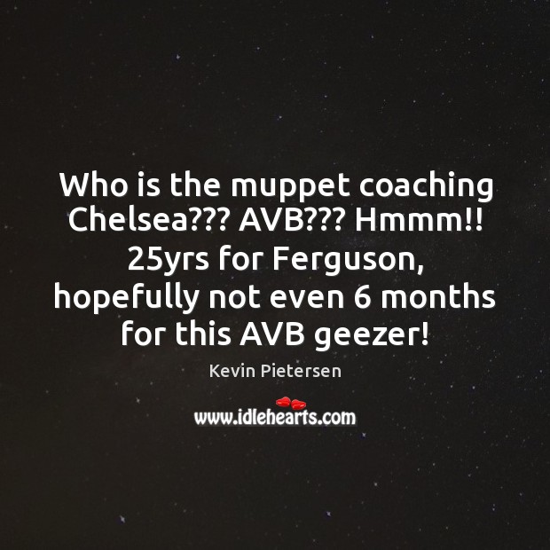 Who is the muppet coaching Chelsea??? AVB??? Hmmm!! 25yrs for Ferguson, hopefully Kevin Pietersen Picture Quote