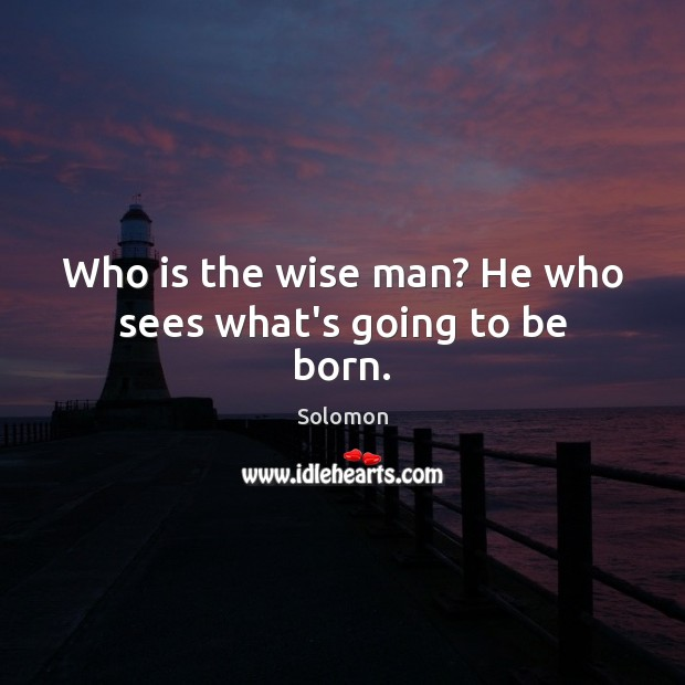 Image, Who is the wise man? He who sees what's going to be born.