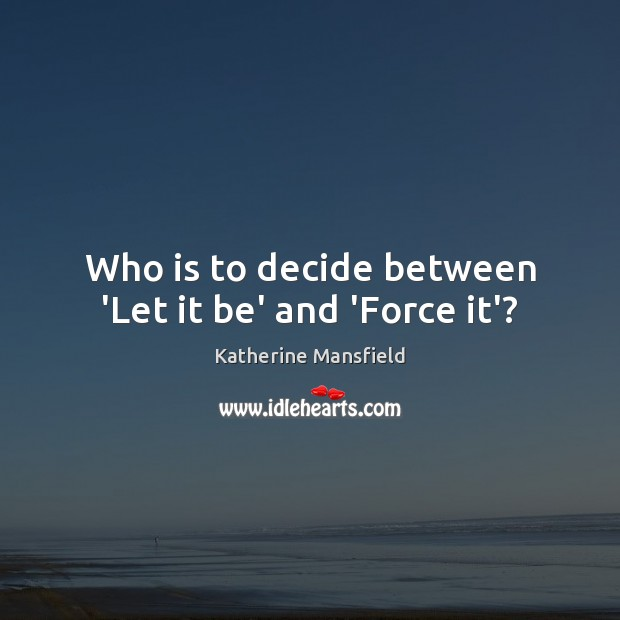 Who is to decide between 'Let it be' and 'Force it'? Image