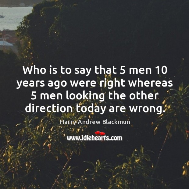 Who is to say that 5 men 10 years ago were right whereas 5 men looking the other direction today are wrong. Image