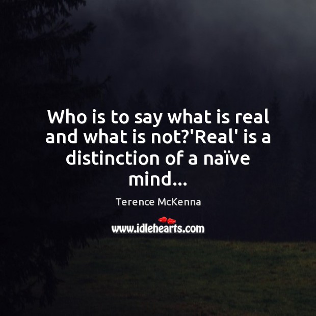 Image, Who is to say what is real and what is not?'Real' is a distinction of a naïve mind…