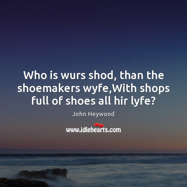Who is wurs shod, than the shoemakers wyfe,With shops full of shoes all hir lyfe? John Heywood Picture Quote