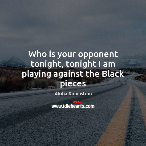 Image, Who is your opponent tonight, tonight I am playing against the Black pieces