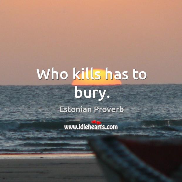 Image, Who kills has to bury.
