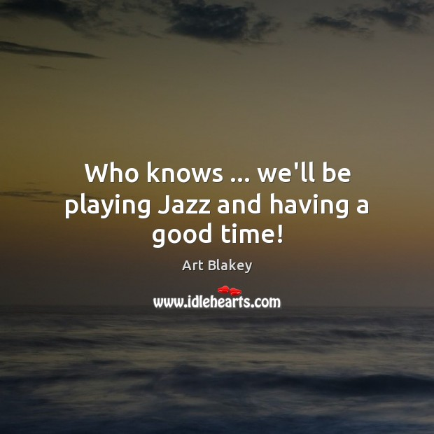 Image, Who knows … we'll be playing Jazz and having a good time!