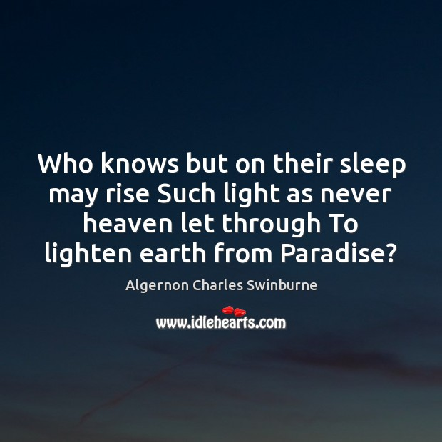 Who knows but on their sleep may rise Such light as never Algernon Charles Swinburne Picture Quote