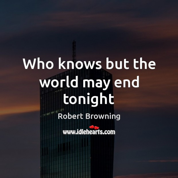 Who knows but the world may end tonight Robert Browning Picture Quote