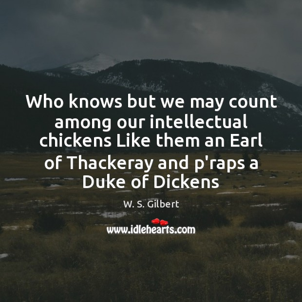 Who knows but we may count among our intellectual chickens Like them W. S. Gilbert Picture Quote