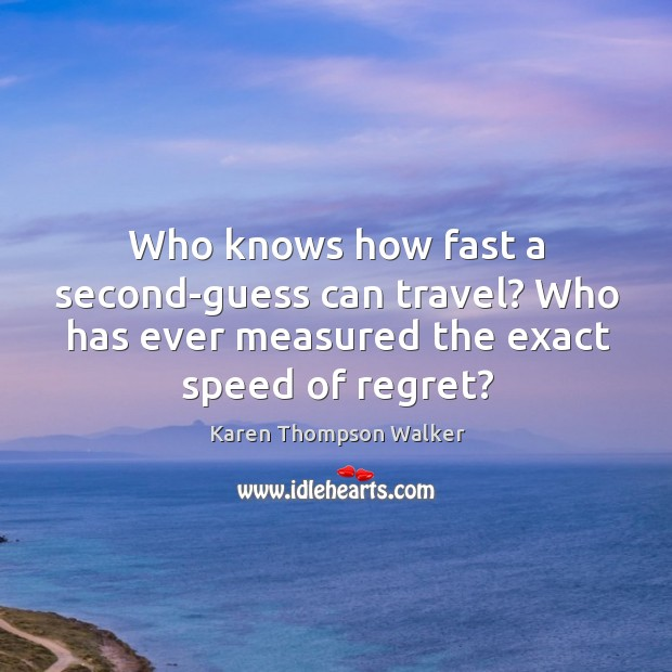 Who knows how fast a second-guess can travel? Who has ever measured Image