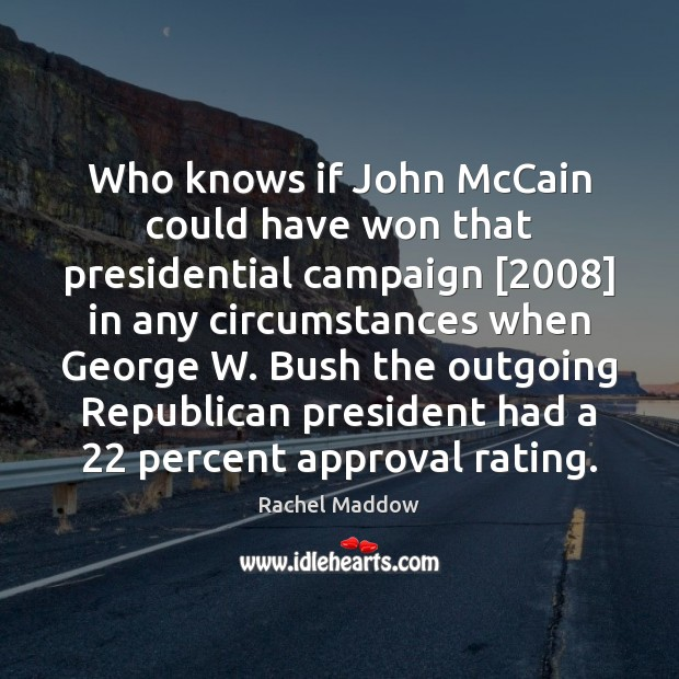 Who knows if John McCain could have won that presidential campaign [2008] in Rachel Maddow Picture Quote