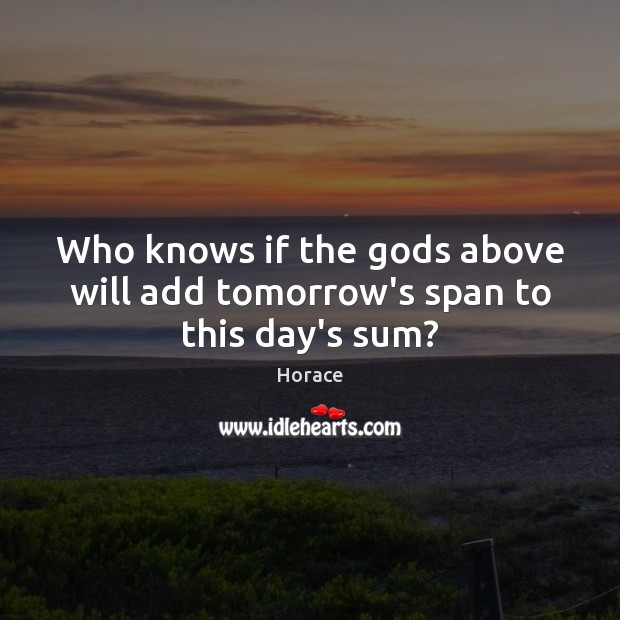 Image, Who knows if the gods above will add tomorrow's span to this day's sum?