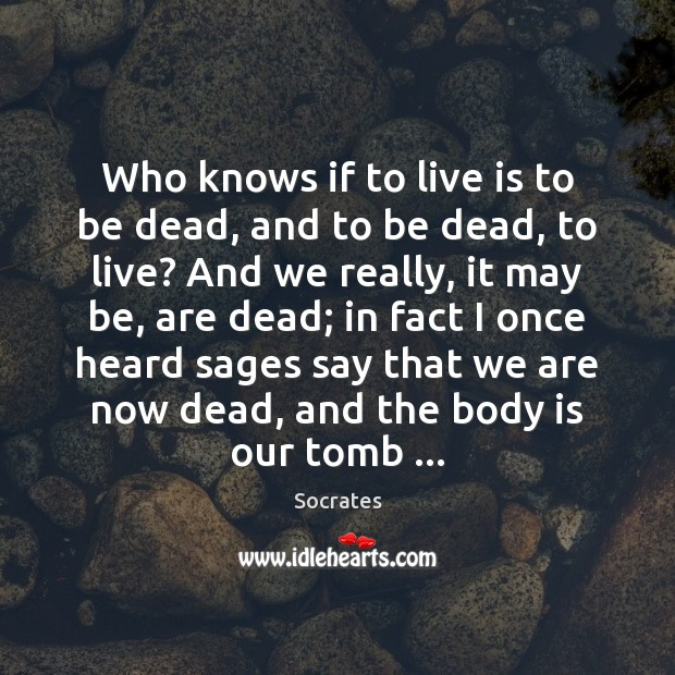 Who knows if to live is to be dead, and to be Socrates Picture Quote