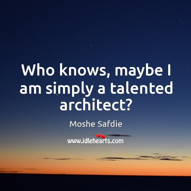 Who knows, maybe I am simply a talented architect? Moshe Safdie Picture Quote