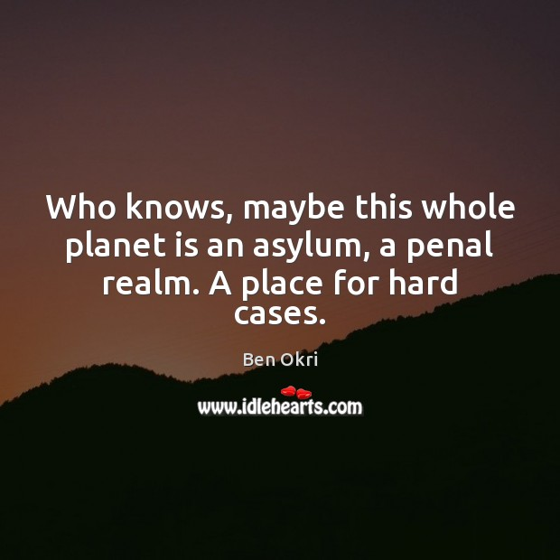 Who knows, maybe this whole planet is an asylum, a penal realm. A place for hard cases. Ben Okri Picture Quote