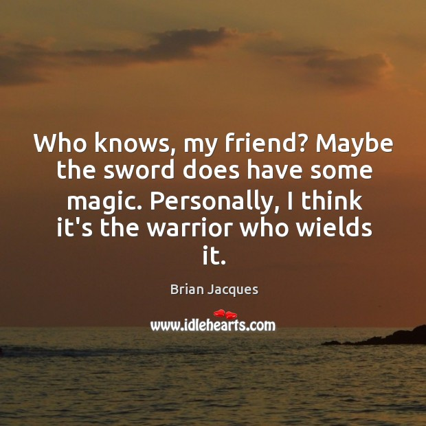 Who knows, my friend? Maybe the sword does have some magic. Personally, Brian Jacques Picture Quote