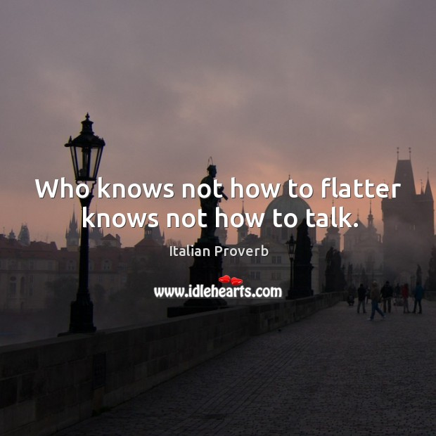 Image, Who knows not how to flatter knows not how to talk.