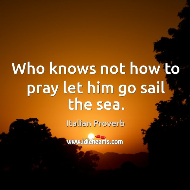 Image, Who knows not how to pray let him go sail the sea.