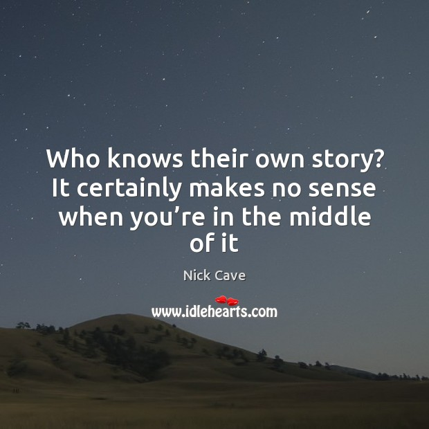Who knows their own story? It certainly makes no sense when you're in the middle of it Nick Cave Picture Quote