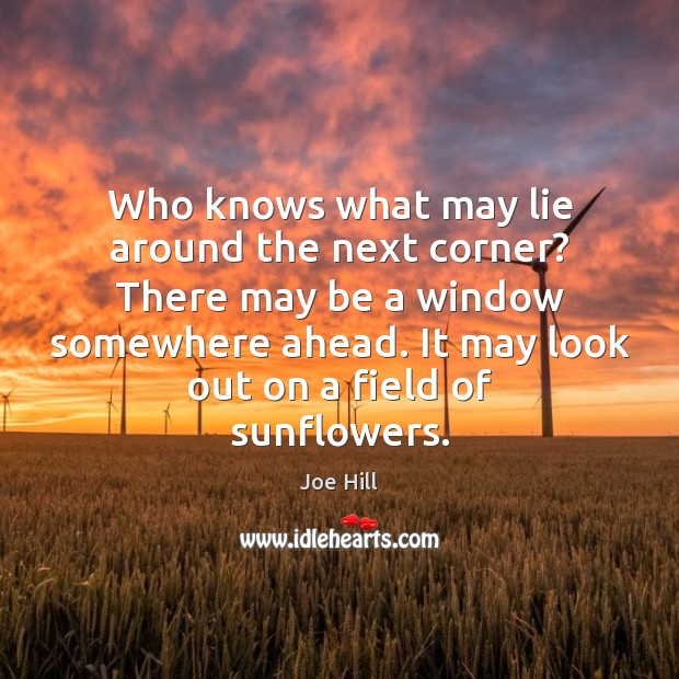 Who knows what may lie around the next corner? There may be Joe Hill Picture Quote