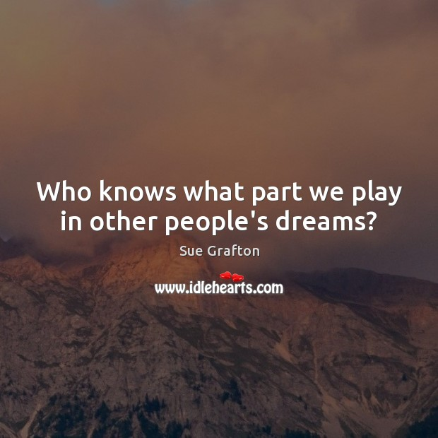 Who knows what part we play in other people's dreams? Sue Grafton Picture Quote