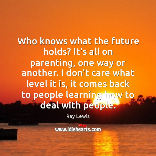 Who knows what the future holds? It's all on parenting, one way Ray Lewis Picture Quote